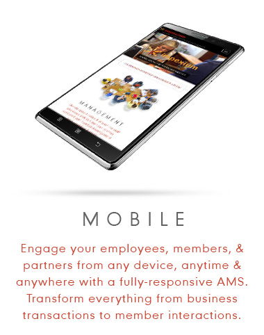Mobile - Engage your employees, members, and partners from any device, anytime & anywhere with a fully-responsive AMS. Transform everything from business transactions to member interactions