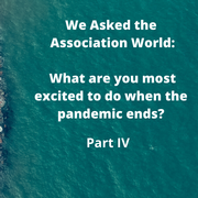 We Asked the Association World: What are you most excited to do when the pandemic ends? (Part IV)