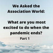 We Asked the Association World: What are you most excited to do when the pandemic ends? (Part I)