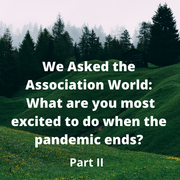 We Asked the Association World: What are you most excited to do when the pandemic ends? (Part II)